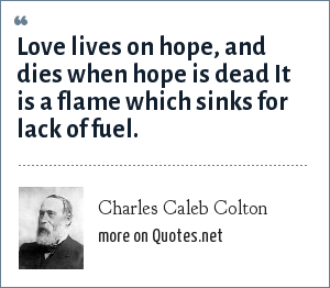 Charles Caleb Colton: Love lives on hope, and dies when hope is dead It is a flame which sinks for lack of fuel.