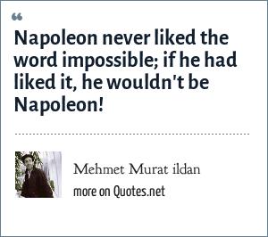 Mehmet Murat ildan: Napoleon never liked the word impossible; if he had liked it, he wouldn't be Napoleon!