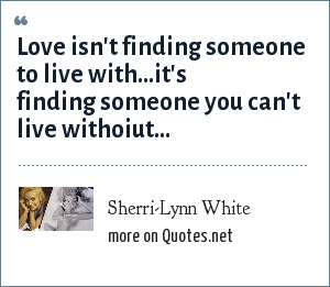 Sherri-Lynn White: Love isn't finding someone to live with...it's finding someone you can't live withoiut...