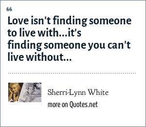 Sherri-Lynn White: Love isn't finding someone to live with...it's finding someone you can't live without...
