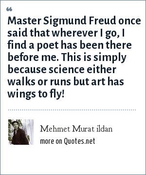 Mehmet Murat ildan: Master Sigmund Freud once said that wherever I go, I find a poet has been there before me. This is simply because science either walks or runs but art has wings to fly!