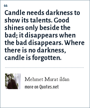 Mehmet Murat ildan: Candle needs darkness to show its talents. Good shines only beside the bad; it disappears when the bad disappears. Where there is no darkness, candle is forgotten.