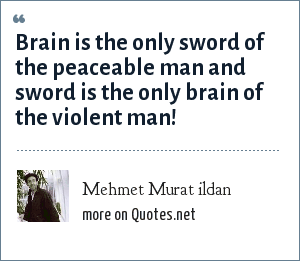 Mehmet Murat ildan: Brain is the only sword of the peaceable man and sword is the only brain of the violent man!