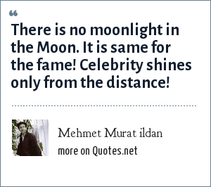 Mehmet Murat ildan: There is no moonlight in the Moon. It is same for the fame! Celebrity shines only from the distance!
