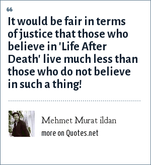 Mehmet Murat ildan: It would be fair in terms of justice that those who believe in 'Life After Death' live much less than those who do not believe in such a thing!