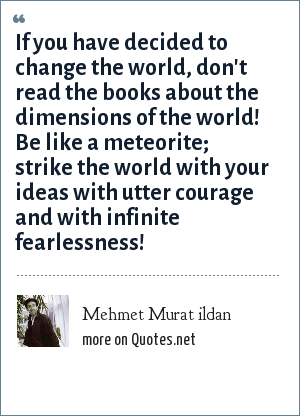 Mehmet Murat ildan: If you have decided to change the world, don't read the books about the dimensions of the world! Be like a meteorite; strike the world with your ideas with utter courage and with infinite fearlessness!