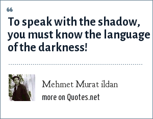 Mehmet Murat ildan: To speak with the shadow, you must know the language of the darkness!