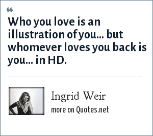 Ingrid Weir: Who you love is an illustration of you... but whomever loves you back is you... in HD.