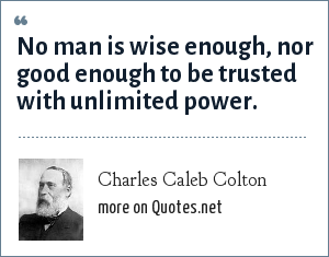 Charles Caleb Colton: No man is wise enough, nor good enough to be trusted with unlimited power.