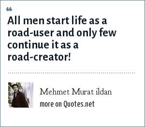Mehmet Murat ildan: All men start life as a road-user and only few continue it as a road-creator!