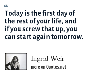 Ingrid Weir: Today is the first day of the rest of your life, and if you screw that up, you can start again tomorrow.