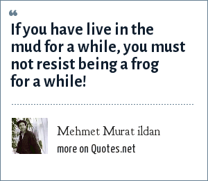 Mehmet Murat ildan: If you have live in the mud for a while, you must not resist being a frog for a while!