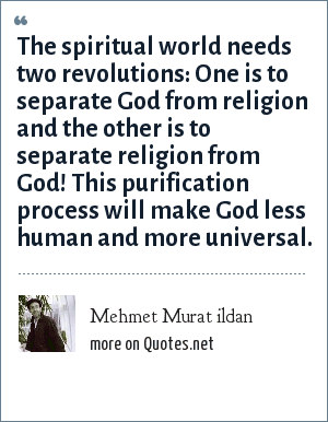 Mehmet Murat ildan: The spiritual world needs two revolutions: One is to separate God from religion and the other is to separate religion from God! This purification process will make God less human and more universal.
