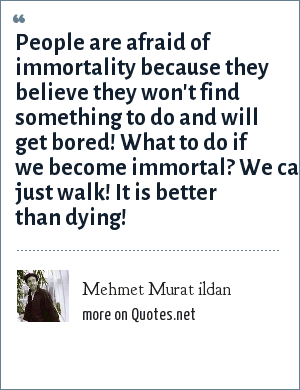 Mehmet Murat ildan: People are afraid of immortality because they believe they won't find something to do and will get bored! What to do if we become immortal? We can just walk! It is better than dying!