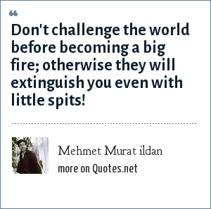 Mehmet Murat ildan: Don't challenge the world before becoming a big fire; otherwise they will extinguish you even with little spits!