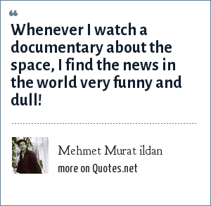 Mehmet Murat ildan: Whenever I watch a documentary about the space, I find the news in the world very funny and dull!