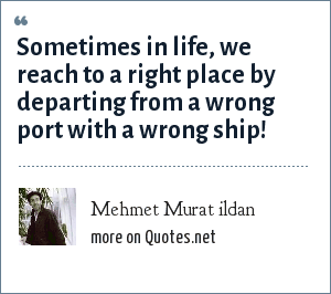 Mehmet Murat ildan: Sometimes in life, we reach to a right place by departing from a wrong port with a wrong ship!