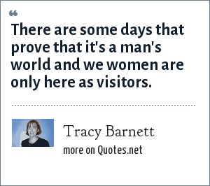 Tracy Barnett: There are some days that prove that it's a man's world and we women are only here as visitors.