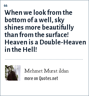 Mehmet Murat ildan: When we look from the bottom of a well, sky shines more beautifully than from the surface! Heaven is a Double-Heaven in the Hell!