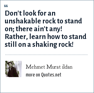 Mehmet Murat ildan: Don't look for an unshakable rock to stand on; there ain't any! Rather, learn how to stand still on a shaking rock!