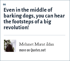 Mehmet Murat ildan: Even in the middle of barking dogs, you can hear the footsteps of a big revolution!