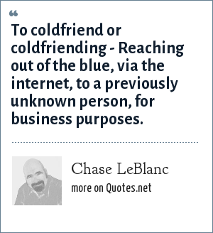 Chase LeBlanc: To coldfriend or coldfriending - Reaching out of the blue, via the internet, to a previously unknown person, for business purposes.