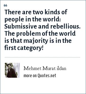 Mehmet Murat ildan: There are two kinds of people in the world: Submissive and rebellious. The problem of the world is that majority is in the first category!