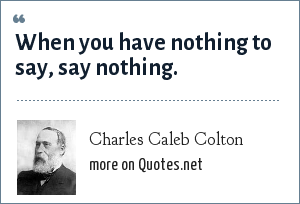 Charles Caleb Colton: When you have nothing to say, say nothing.