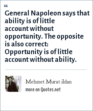 Mehmet Murat ildan: General Napoleon says that ability is of little account without opportunity. The opposite is also correct: Opportunity is of little account without ability.