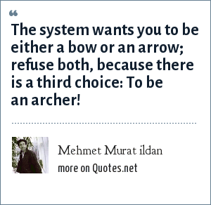 Mehmet Murat ildan: The system wants you to be either a bow or an arrow; refuse both, because there is a third choice: To be an archer!