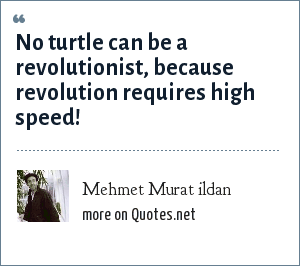 Mehmet Murat ildan: No turtle can be a revolutionist, because revolution requires high speed!