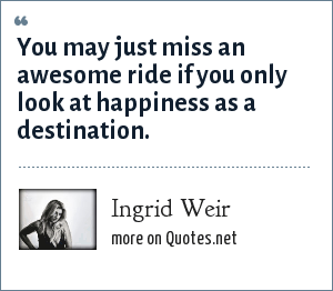 Ingrid Weir: You may just miss an awesome ride if you only look at happiness as a destination.