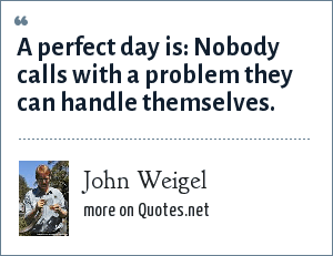 John Weigel: A perfect day is: Nobody calls with a problem they can handle themselves.