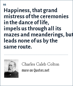 Charles Caleb Colton: Happiness, that grand mistress of the ceremonies in the dance of life, impels us through all its mazes and meanderings, but leads none of us by the same route.