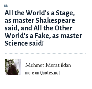 Mehmet Murat ildan: All the World's a Stage, as master Shakespeare said, and All the Other World's a Fake, as master Science said!