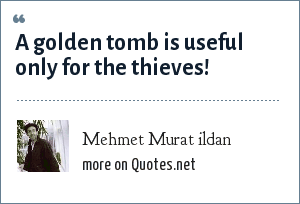 Mehmet Murat ildan: A golden tomb is useful only for the thieves!