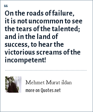 Mehmet Murat ildan: On the roads of failure, it is not uncommon to see the tears of the talented; and in the land of success, to hear the victorious screams of the incompetent!