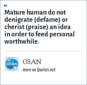 GSAN: Mature human do not denigrate (defame) or cherist (praise) an idea in order to feed personal worthwhile.
