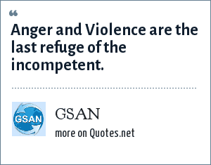 GSAN: Anger and Violence are the last refuge of the incompetent.