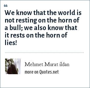 Mehmet Murat ildan: We know that the world is not resting on the horn of a bull; we also know that it rests on the horn of lies!