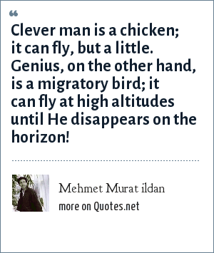 Mehmet Murat ildan: Clever man is a chicken; it can fly, but a little. Genius, on the other hand, is a migratory bird; it can fly at high altitudes until He disappears on the horizon!