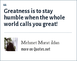 Mehmet Murat ildan: Greatness is to stay humble when the whole world calls you great!
