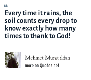 Mehmet Murat ildan: Every time it rains, the soil counts every drop to know exactly how many times to thank to God!