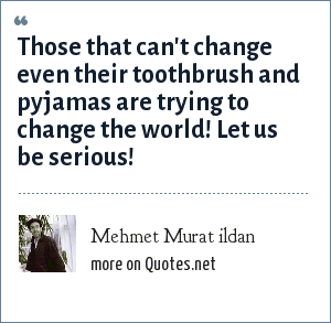 Mehmet Murat ildan: Those that can't change even their toothbrush and pyjamas are trying to change the world! Let us be serious!