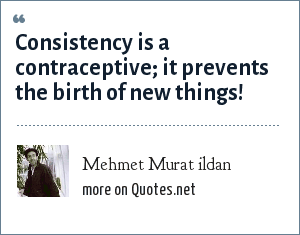 Mehmet Murat ildan: Consistency is a contraceptive; it prevents the birth of new things!