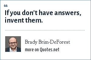 Brady Brim-DeForest: If you don't have answers, invent them.
