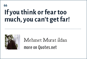 Mehmet Murat ildan: If you think or fear too much, you can't get far!
