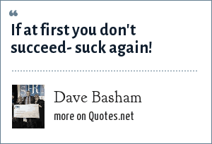 Dave Basham: If at first you don't succeed- suck again!