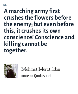 Mehmet Murat ildan: A marching army first crushes the flowers before the enemy; but even before this, it crushes its own conscience! Conscience and killing cannot be together.