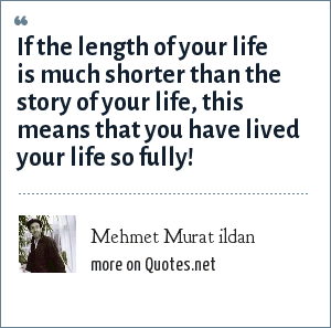 Mehmet Murat ildan: If the length of your life is much shorter than the story of your life, this means that you have lived your life so fully!
